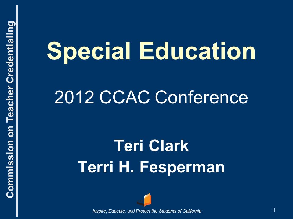 Commission on Teacher Credentialing Inspire, Educate, and Protect the Students of California Commission on Teacher Credentialing Special Education 2012 CCAC Conference Teri Clark Terri H.