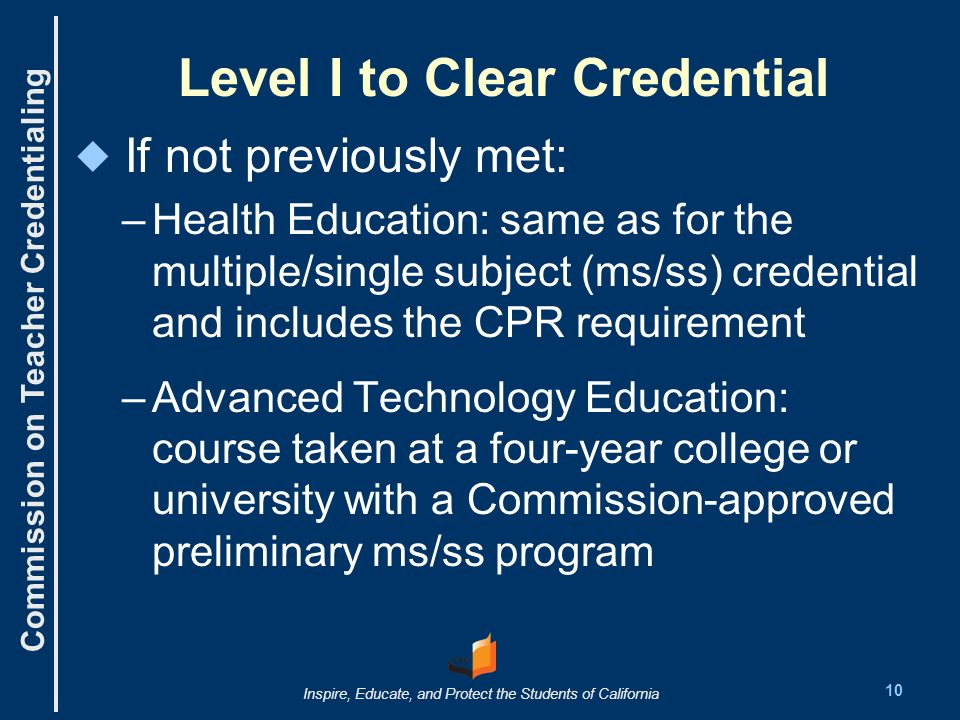 Commission on Teacher Credentialing Inspire, Educate, and Protect the Students of California Level I to Clear Credential If not previously met: – –Health Education: same as for the multiple/single subject (ms/ss) credential and includes the CPR requirement – –Advanced Technology Education: course taken at a four-year college or university with a Commission-approved preliminary ms/ss program 10