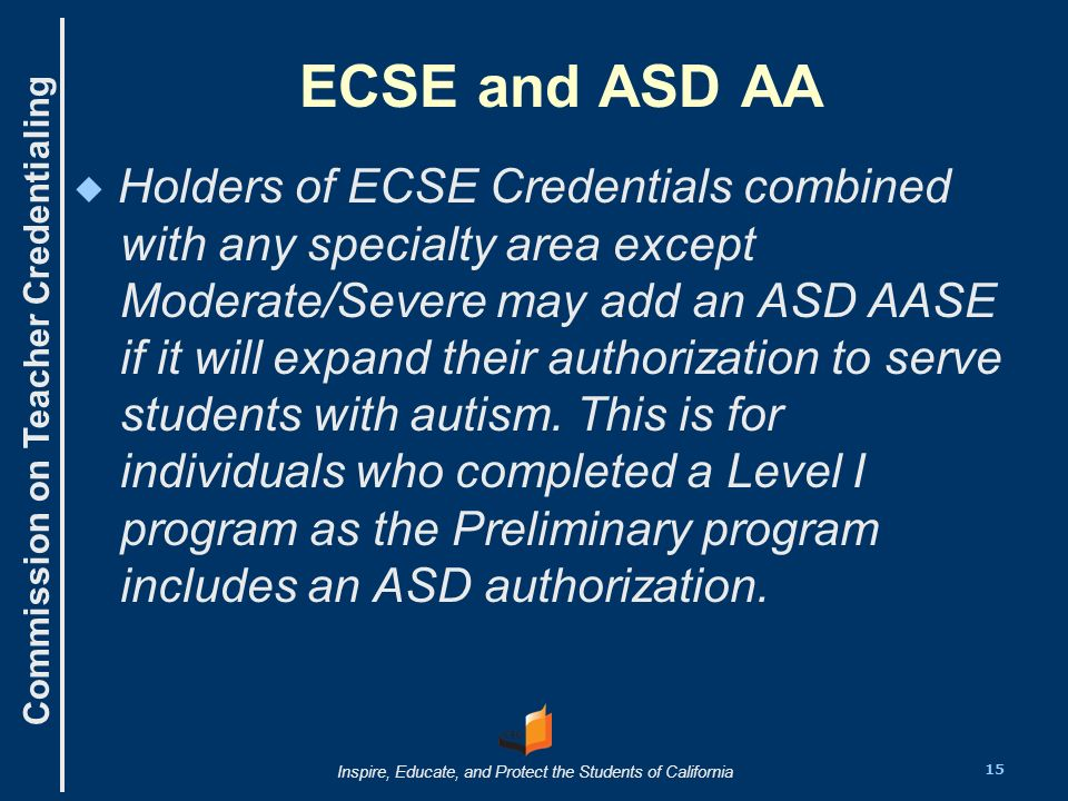 Commission on Teacher Credentialing Inspire, Educate, and Protect the Students of California ECSE and ASD AA Holders of ECSE Credentials combined with any specialty area except Moderate/Severe may add an ASD AASE if it will expand their authorization to serve students with autism.