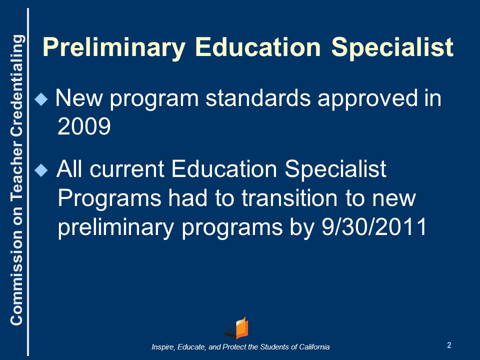 Commission on Teacher Credentialing Inspire, Educate, and Protect the Students of California Preliminary Education Specialist New program standards approved in 2009 All current Education Specialist Programs had to transition to new preliminary programs by 9/30/2011 2