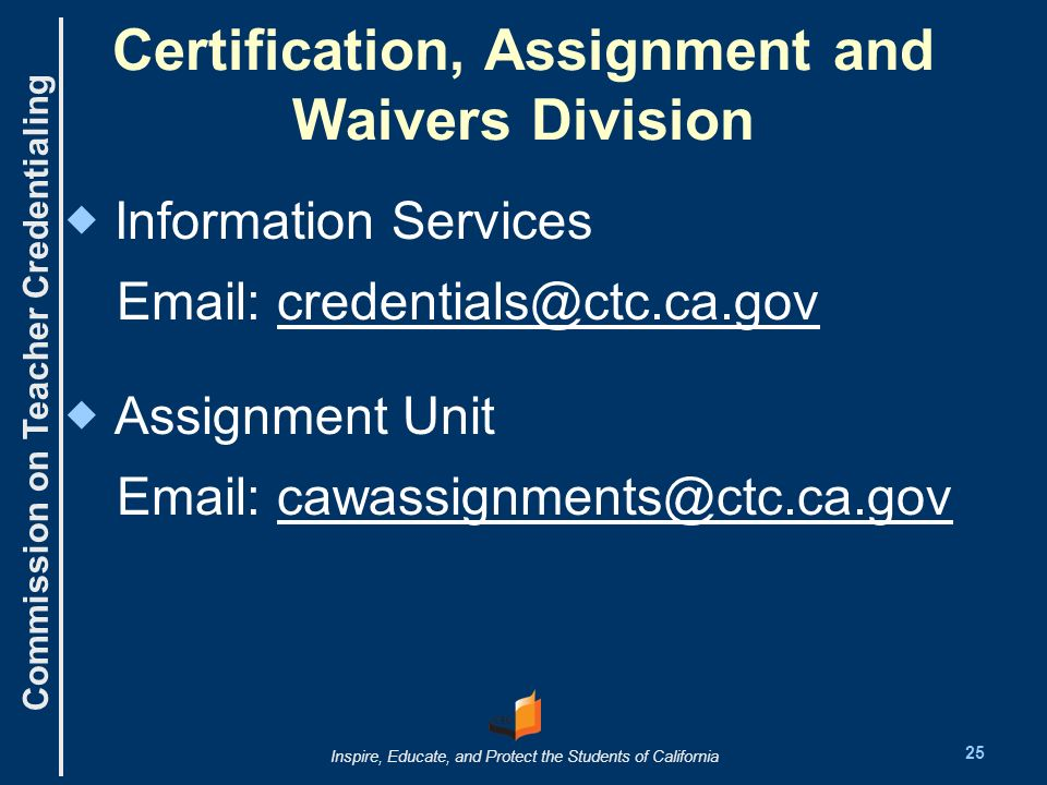 Commission on Teacher Credentialing Inspire, Educate, and Protect the Students of California Certification, Assignment and Waivers Division Information Services Email: credentials@ctc.ca.gov Assignment Unit Email: cawassignments@ctc.ca.gov 25