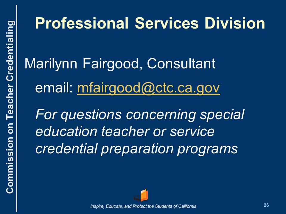 Commission on Teacher Credentialing Inspire, Educate, and Protect the Students of California Professional Services Division Marilynn Fairgood, Consultant email: mfairgood@ctc.ca.govmfairgood@ctc.ca.gov For questions concerning special education teacher or service credential preparation programs 26