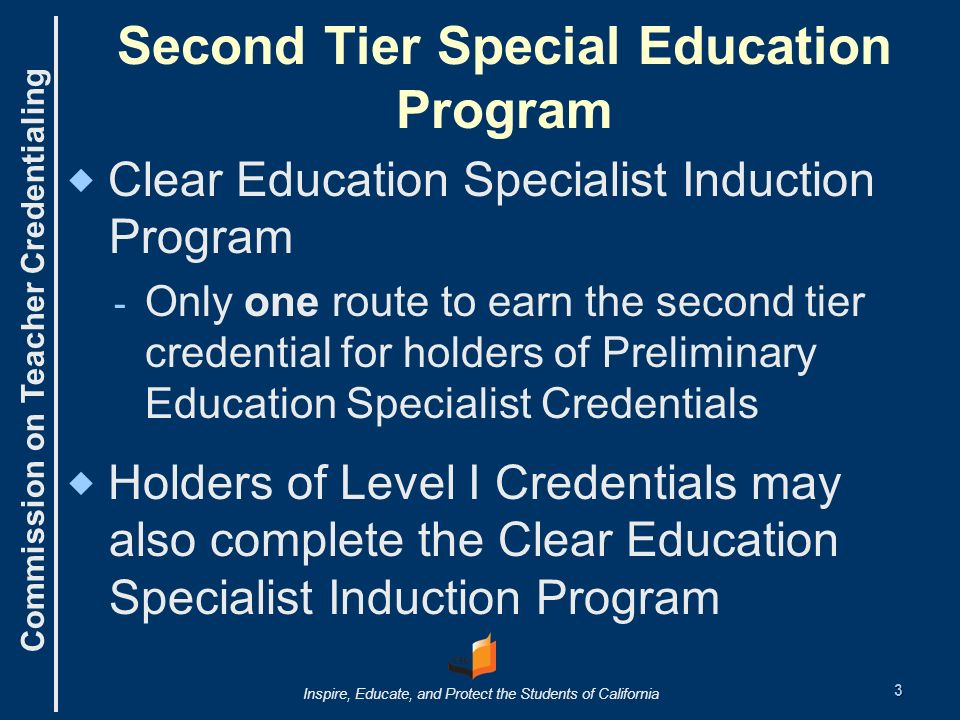 Commission on Teacher Credentialing Inspire, Educate, and Protect the Students of California Second Tier Special Education Program Clear Education Specialist Induction Program - Only one route to earn the second tier credential for holders of Preliminary Education Specialist Credentials Holders of Level I Credentials may also complete the Clear Education Specialist Induction Program 3