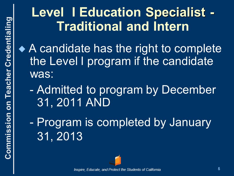Commission on Teacher Credentialing Inspire, Educate, and Protect the Students of California Specialist - Level I Education Specialist - Traditional and Intern A candidate has the right to complete the Level I program if the candidate was: - Admitted to program by December 31, 2011 AND - Program is completed by January 31, 2013 5