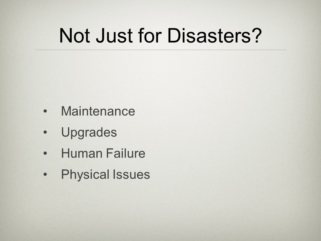 Not Just for Disasters Maintenance Upgrades Human Failure Physical Issues
