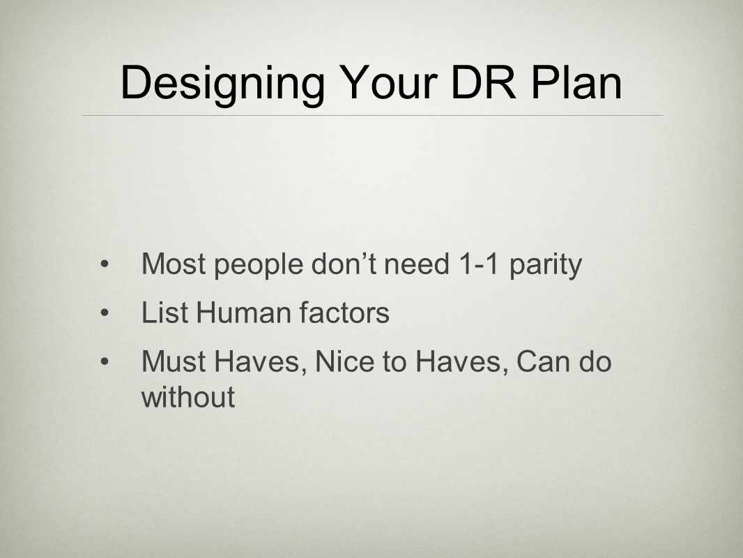 Designing Your DR Plan Most people dont need 1-1 parity List Human factors Must Haves, Nice to Haves, Can do without