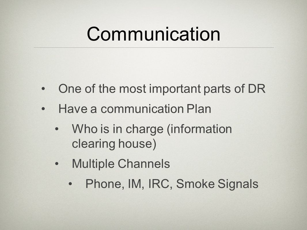 Communication One of the most important parts of DR Have a communication Plan Who is in charge (information clearing house) Multiple Channels Phone, IM, IRC, Smoke Signals