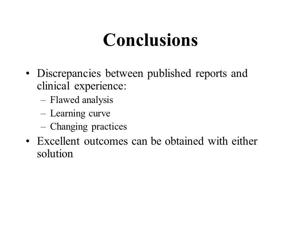 Conclusions Discrepancies between published reports and clinical experience: –Flawed analysis –Learning curve –Changing practices Excellent outcomes can be obtained with either solution