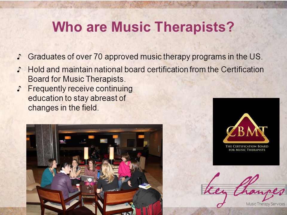 Who are Music Therapists. Graduates of over 70 approved music therapy programs in the US.