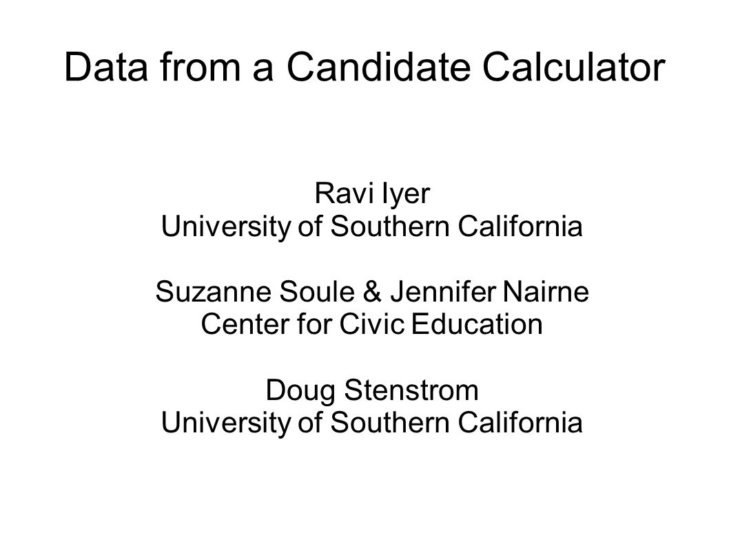 Data from a Candidate Calculator Ravi Iyer University of Southern California Suzanne Soule & Jennifer Nairne Center for Civic Education Doug Stenstrom University of Southern California