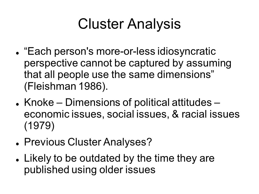 Cluster Analysis Each person s more-or-less idiosyncratic perspective cannot be captured by assuming that all people use the same dimensions (Fleishman 1986).