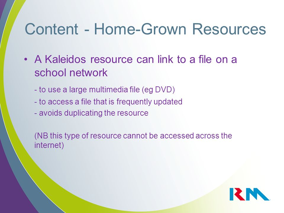 A Kaleidos resource can link to a file on a school network - to use a large multimedia file (eg DVD) - to access a file that is frequently updated - avoids duplicating the resource (NB this type of resource cannot be accessed across the internet) Content - Home-Grown Resources