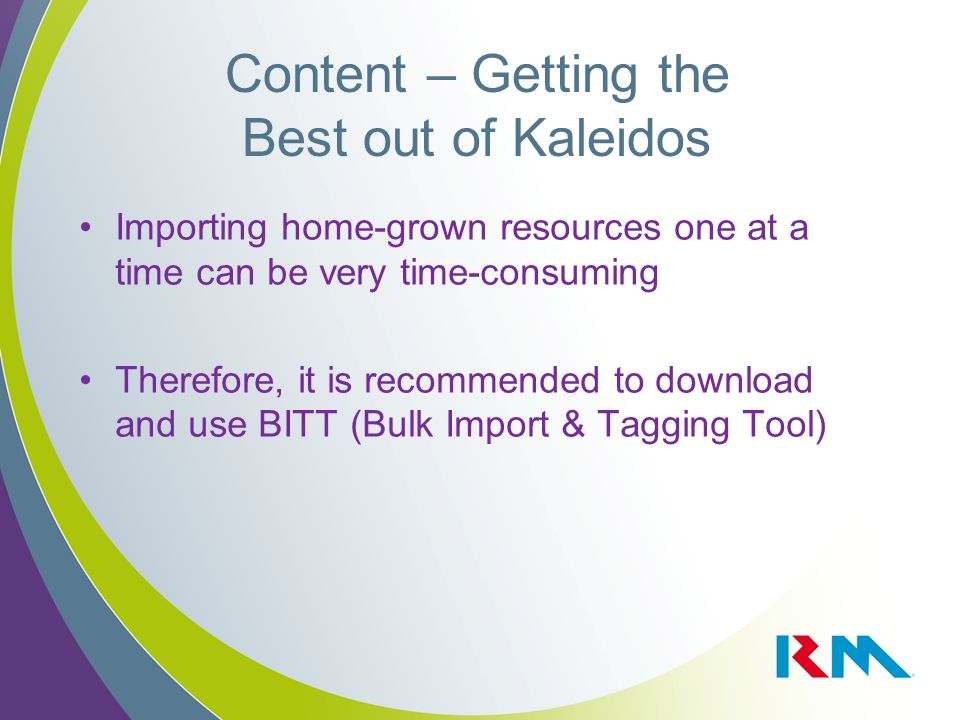 Content – Getting the Best out of Kaleidos Importing home-grown resources one at a time can be very time-consuming Therefore, it is recommended to download and use BITT (Bulk Import & Tagging Tool)