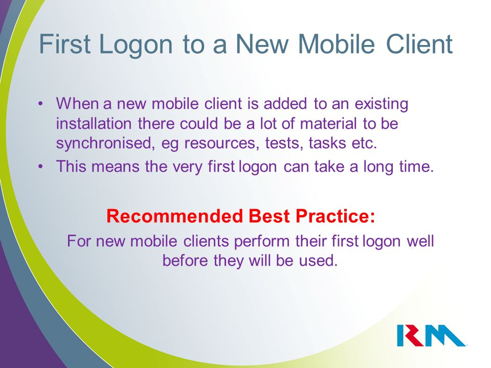 First Logon to a New Mobile Client When a new mobile client is added to an existing installation there could be a lot of material to be synchronised, eg resources, tests, tasks etc.