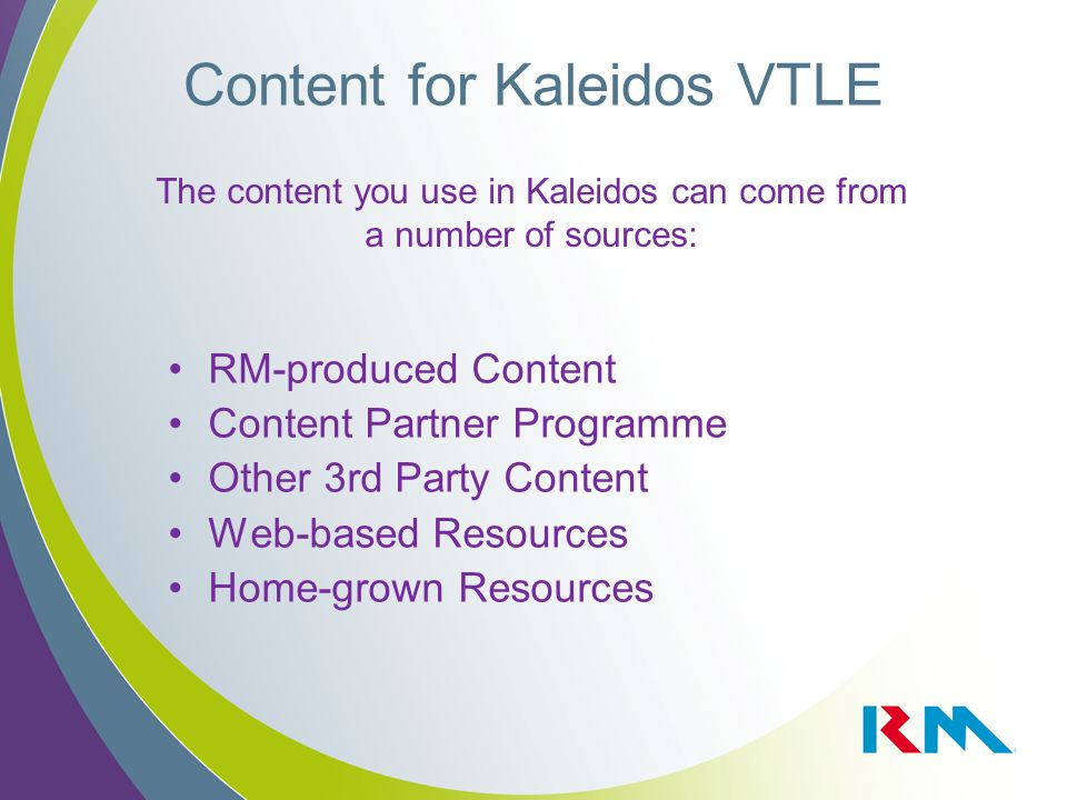 Content for Kaleidos VTLE RM-produced Content Content Partner Programme Other 3rd Party Content Web-based Resources Home-grown Resources The content you use in Kaleidos can come from a number of sources: