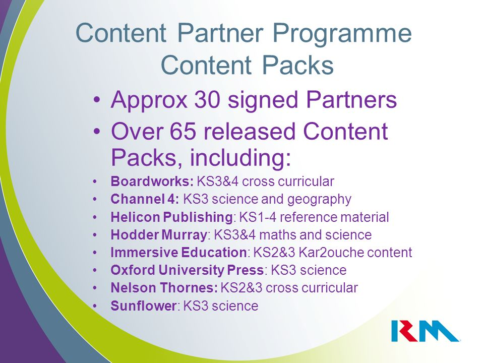 Content Partner Programme Content Packs Approx 30 signed Partners Over 65 released Content Packs, including: Boardworks: KS3&4 cross curricular Channel 4: KS3 science and geography Helicon Publishing: KS1-4 reference material Hodder Murray: KS3&4 maths and science Immersive Education: KS2&3 Kar2ouche content Oxford University Press: KS3 science Nelson Thornes: KS2&3 cross curricular Sunflower: KS3 science