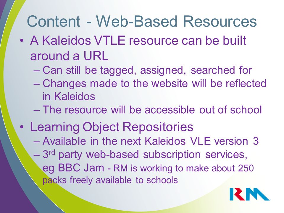 Content - Web-Based Resources A Kaleidos VTLE resource can be built around a URL –Can still be tagged, assigned, searched for –Changes made to the website will be reflected in Kaleidos –The resource will be accessible out of school Learning Object Repositories –Available in the next Kaleidos VLE version 3 –3 rd party web-based subscription services, eg BBC Jam - RM is working to make about 250 packs freely available to schools