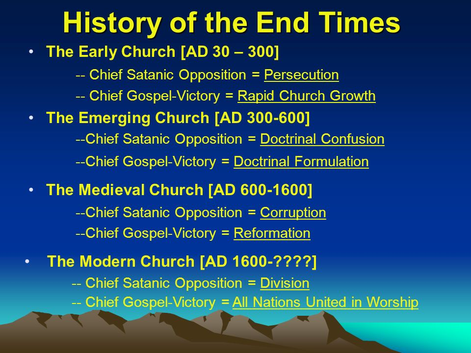 History of the End Times The Early Church [AD 30 – 300] -- Chief Satanic Opposition = Persecution -- Chief Gospel-Victory = Rapid Church Growth The Emerging Church [AD 300-600] --Chief Satanic Opposition = Doctrinal Confusion --Chief Gospel-Victory = Doctrinal Formulation The Medieval Church [AD 600-1600] --Chief Satanic Opposition = Corruption --Chief Gospel-Victory = Reformation The Modern Church [AD 1600- ] -- Chief Satanic Opposition = Division -- Chief Gospel-Victory = All Nations United in Worship