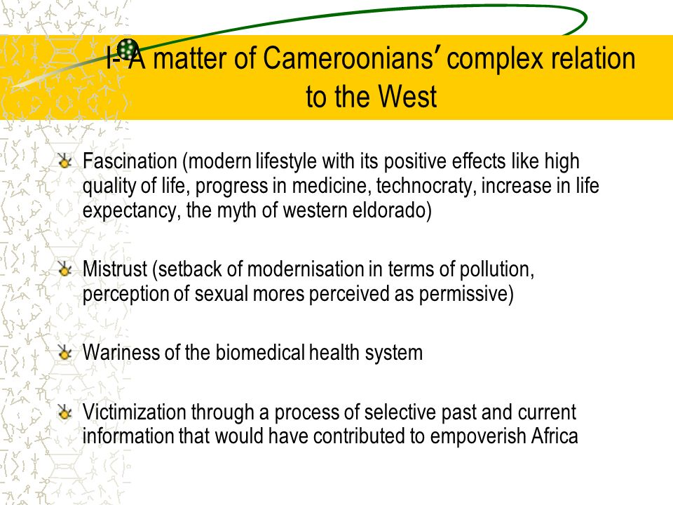 I- A matter of Cameroonians complex relation to the West Fascination (modern lifestyle with its positive effects like high quality of life, progress in medicine, technocraty, increase in life expectancy, the myth of western eldorado) Mistrust (setback of modernisation in terms of pollution, perception of sexual mores perceived as permissive) Wariness of the biomedical health system Victimization through a process of selective past and current information that would have contributed to empoverish Africa