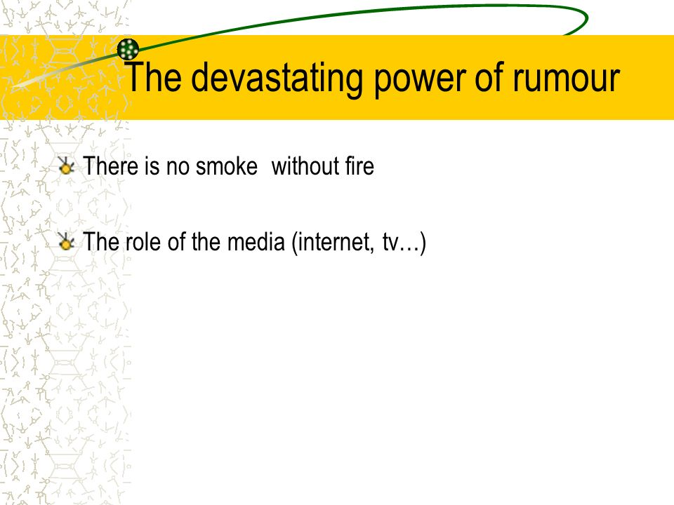 The devastating power of rumour There is no smoke without fire The role of the media (internet, tv…)