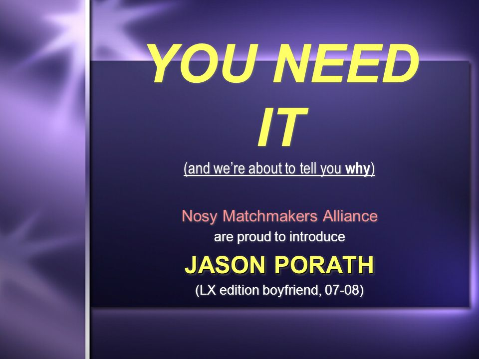 YOU NEED IT (and were about to tell you why ) Nosy Matchmakers Alliance are proud to introduce JASON PORATH (LX edition boyfriend, 07-08) Nosy Matchmakers Alliance are proud to introduce JASON PORATH (LX edition boyfriend, 07-08)