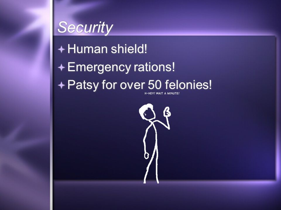 Security Human shield. Emergency rations. Patsy for over 50 felonies.