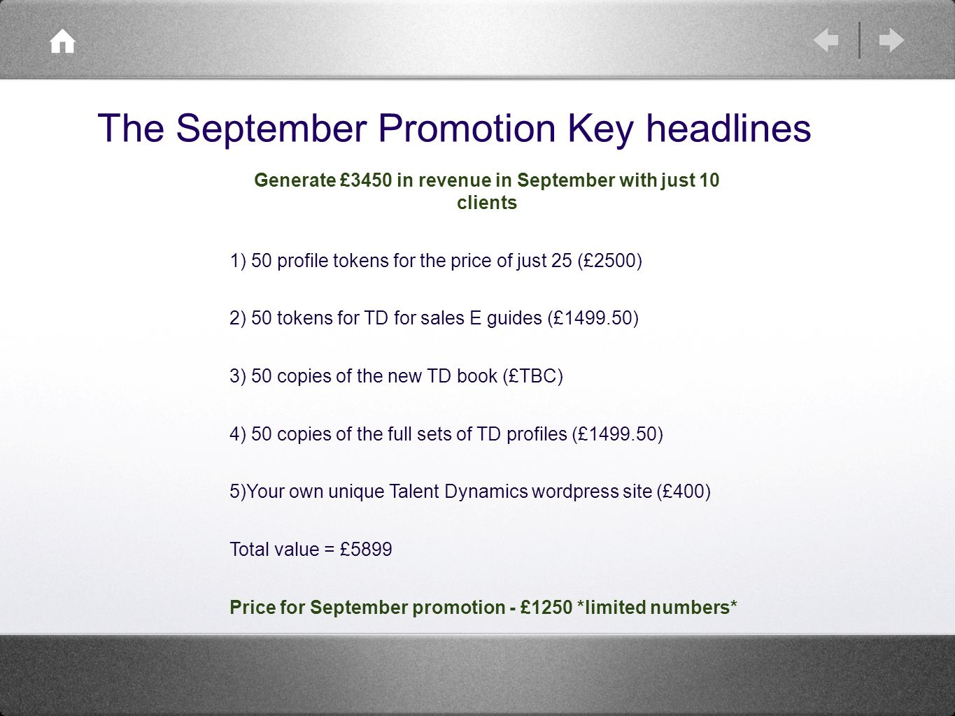 The September Promotion Key headlines Generate £3450 in revenue in September with just 10 clients 1) 50 profile tokens for the price of just 25 (£2500) 2) 50 tokens for TD for sales E guides (£ ) 3) 50 copies of the new TD book (£TBC) 4) 50 copies of the full sets of TD profiles (£ ) 5)Your own unique Talent Dynamics wordpress site (£400) Total value = £5899 Price for September promotion - £1250 *limited numbers*