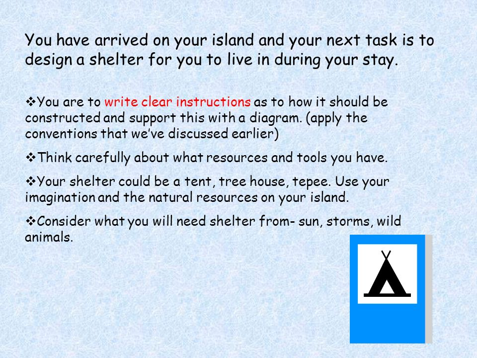 You have arrived on your island and your next task is to design a shelter for you to live in during your stay.