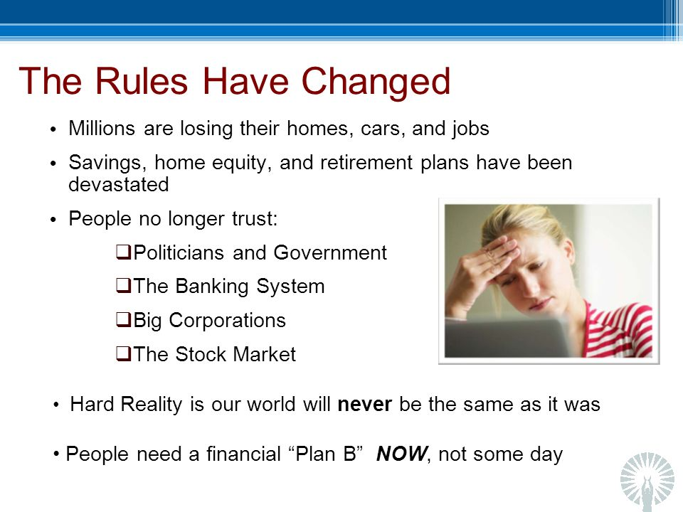 The Rules Have Changed Millions are losing their homes, cars, and jobs Savings, home equity, and retirement plans have been devastated People no longer trust: Politicians and Government The Banking System Big Corporations The Stock Market Hard Reality is our world will never be the same as it was People need a financial Plan B NOW, not some day