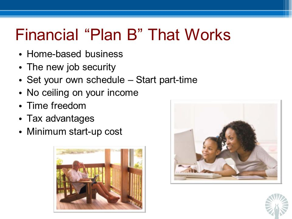 Financial Plan B That Works Home-based business The new job security Set your own schedule – Start part-time No ceiling on your income Time freedom Tax advantages Minimum start-up cost