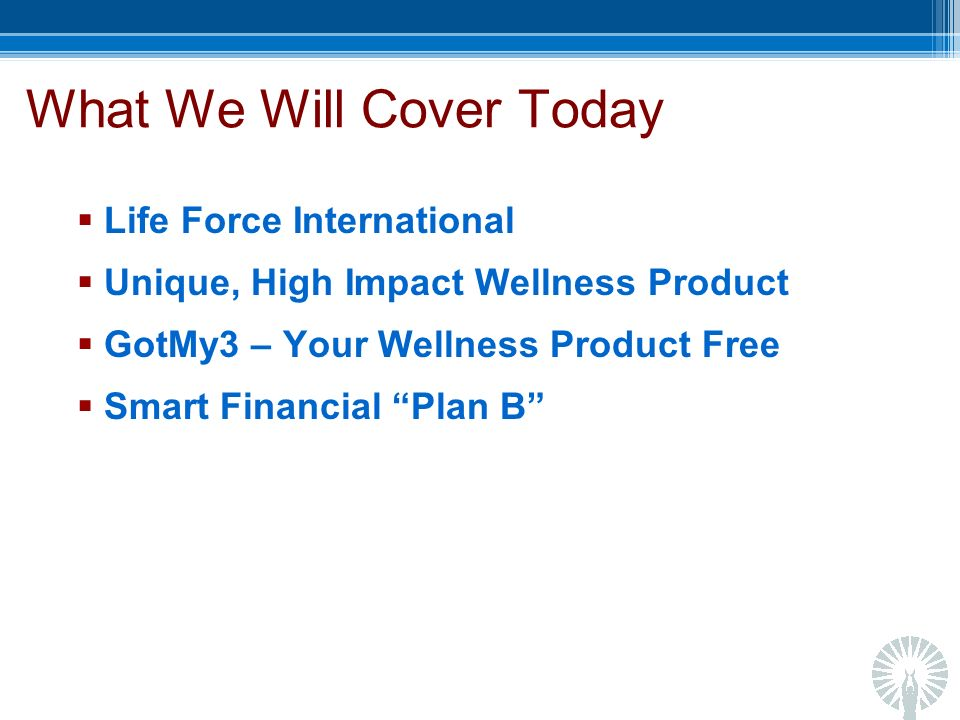What We Will Cover Today Life Force International Unique, High Impact Wellness Product GotMy3 – Your Wellness Product Free Smart Financial Plan B