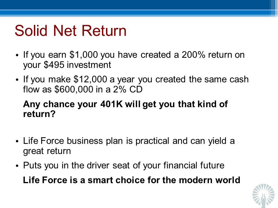 Solid Net Return If you earn $1,000 you have created a 200% return on your $495 investment If you make $12,000 a year you created the same cash flow as $600,000 in a 2% CD Any chance your 401K will get you that kind of return.