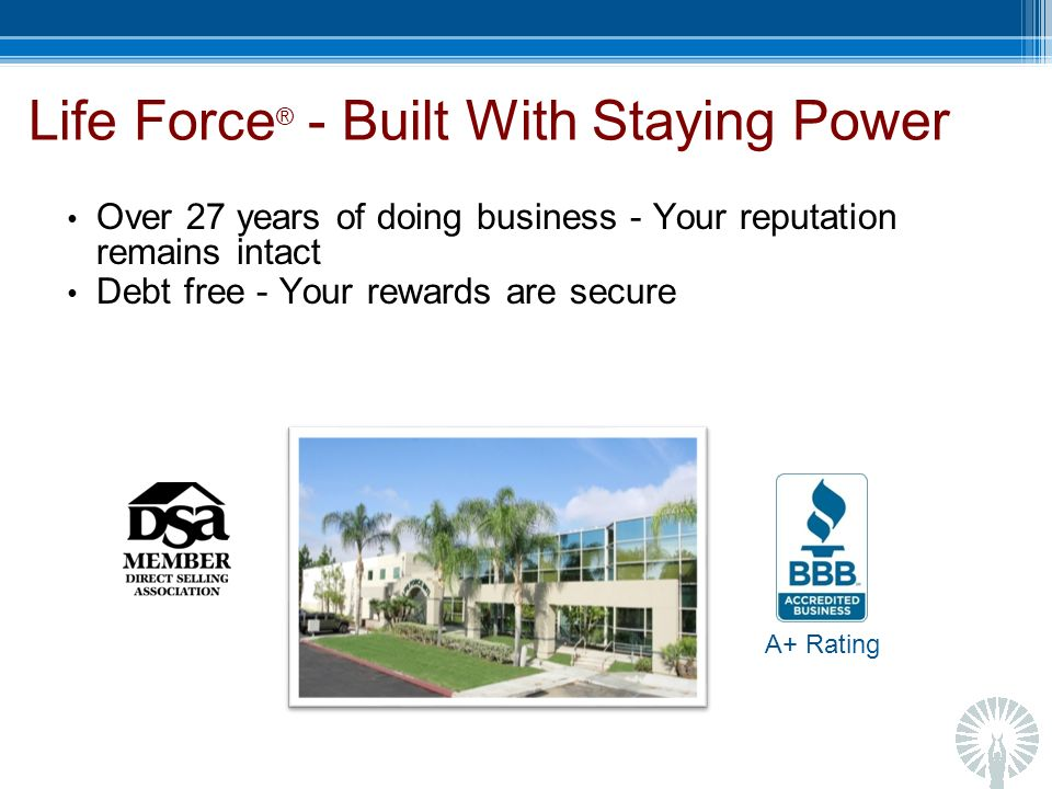 Life Force ® - Built With Staying Power Over 27 years of doing business - Your reputation remains intact Debt free - Your rewards are secure A+ Rating