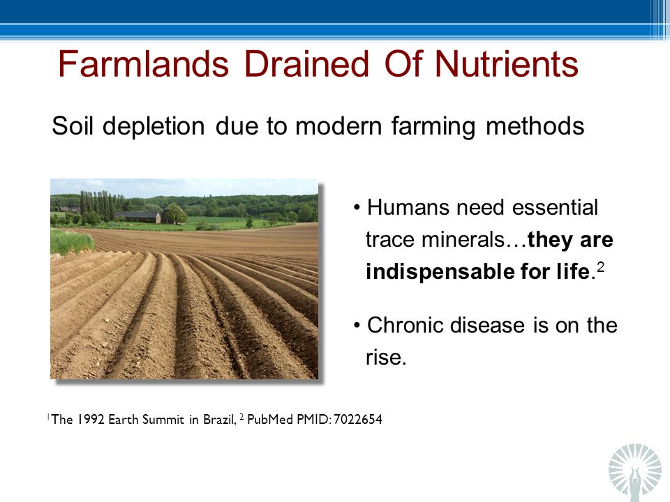Farmlands Drained Of Nutrients Soil depletion due to modern farming methods Humans need essential trace minerals…they are indispensable for life.