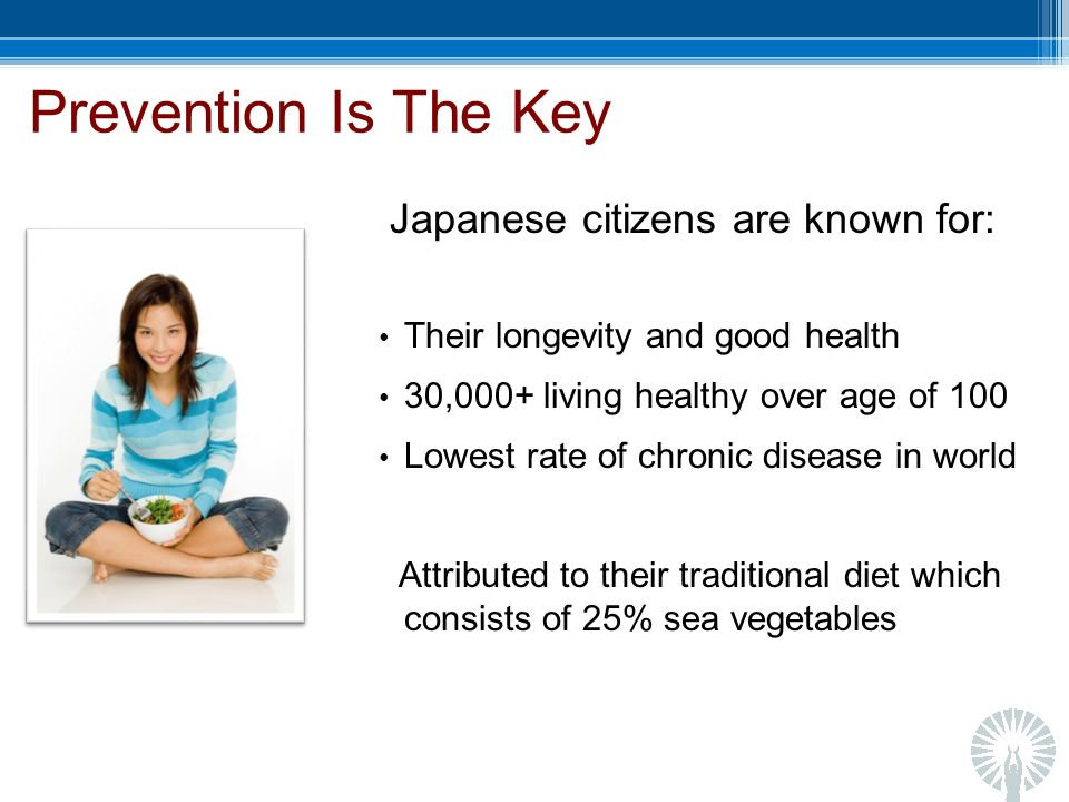 Prevention Is The Key Japanese citizens are known for: Their longevity and good health 30,000+ living healthy over age of 100 Lowest rate of chronic disease in world Attributed to their traditional diet which consists of 25% sea vegetables