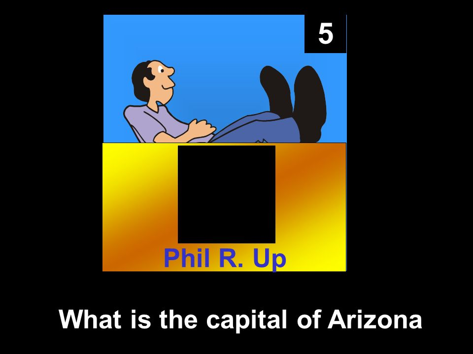 5 What is the capital of Arizona Phil R. Up