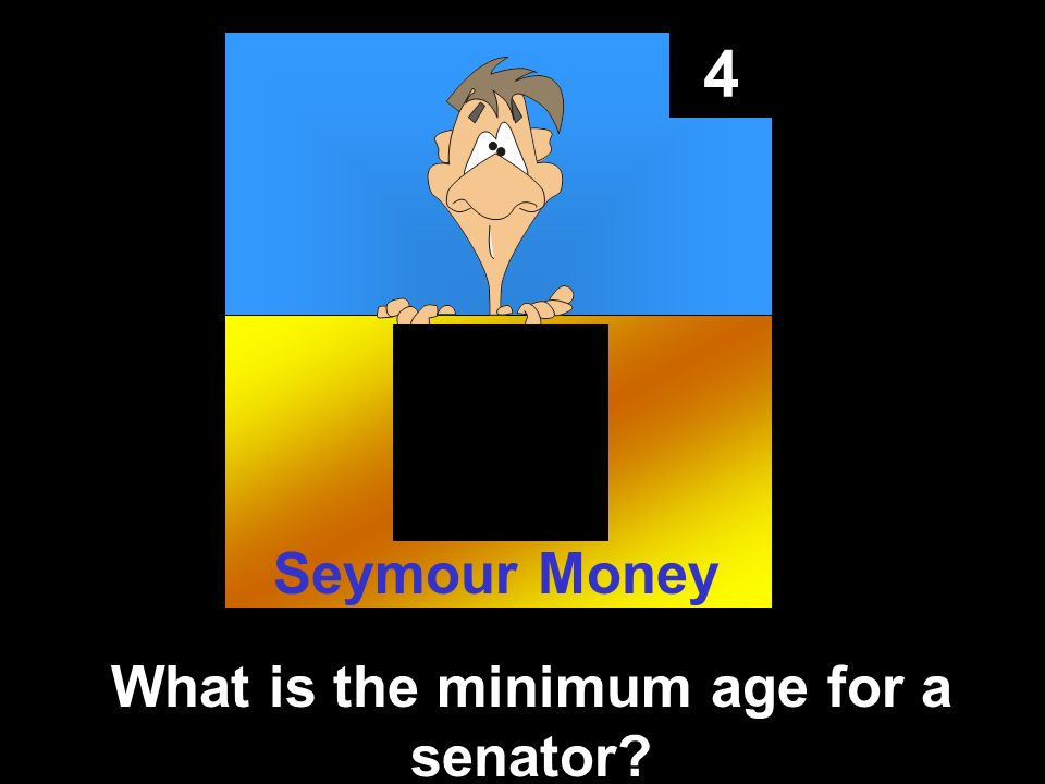 4 What is the minimum age for a senator Seymour Money