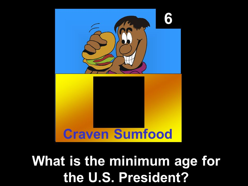 6 What is the minimum age for the U.S. President Craven Sumfood