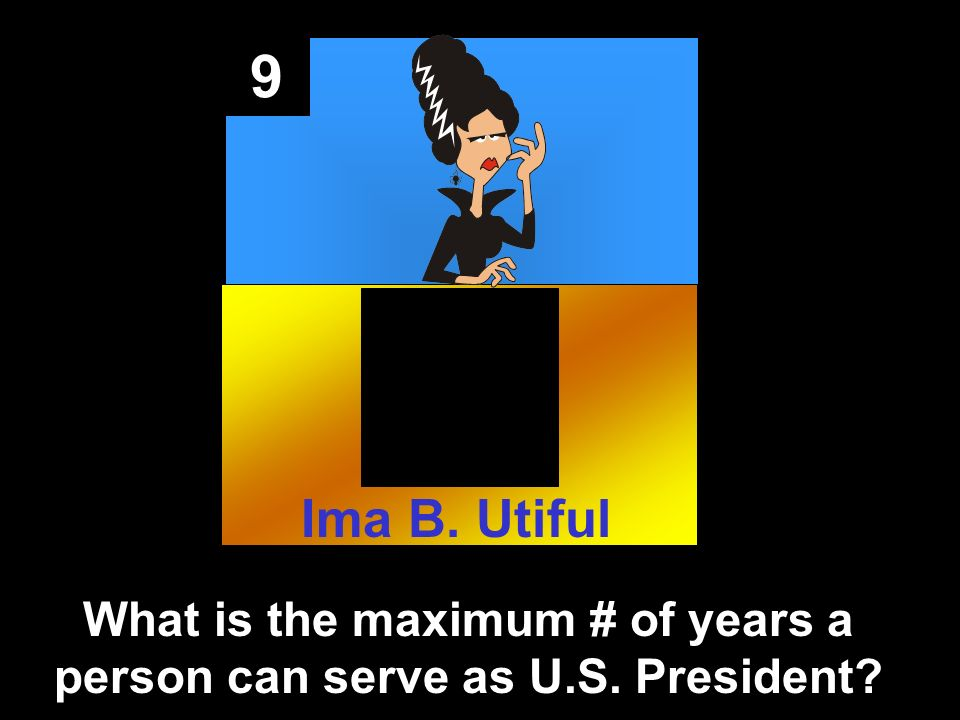 9 What is the maximum # of years a person can serve as U.S. President Ima B. Utiful