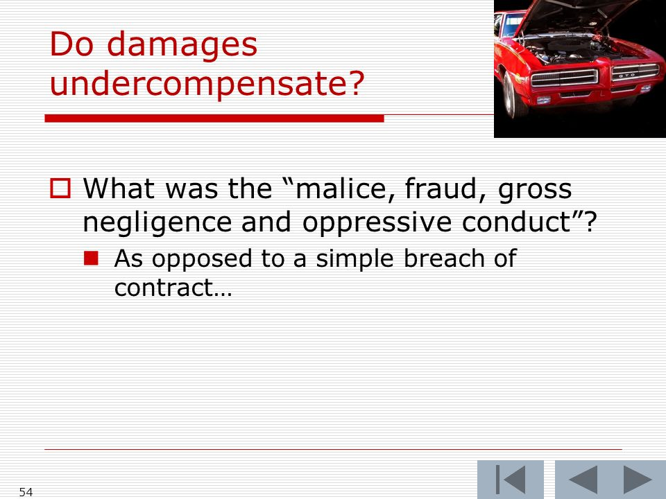 Do damages undercompensate. What was the malice, fraud, gross negligence and oppressive conduct.
