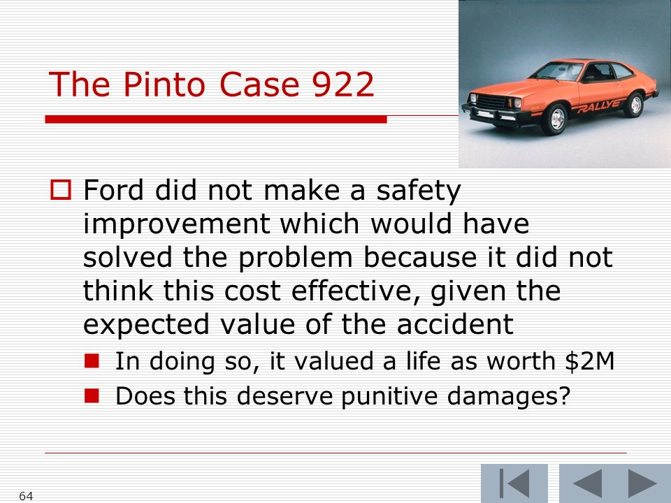 The Pinto Case 922 Ford did not make a safety improvement which would have solved the problem because it did not think this cost effective, given the expected value of the accident In doing so, it valued a life as worth $2M Does this deserve punitive damages.
