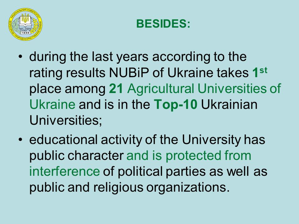 during the last years according to the rating results NUBiP of Ukraine takes 1 st place among 21 Agricultural Universities of Ukraine and is in the Top-10 Ukrainian Universities; educational activity of the University has public character and is protected from interference of political parties as well as public and religious organizations.