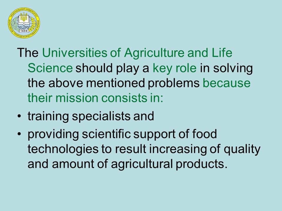 The Universities of Agriculture and Life Science should play a key role in solving the above mentioned problems because their mission consists in: training specialists and providing scientific support of food technologies to result increasing of quality and amount of agricultural products.