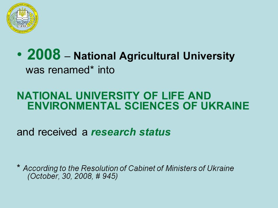 2008 – National Agricultural University was renamed* into NATIONAL UNIVERSITY OF LIFE AND ENVIRONMENTAL SCIENCES OF UKRAINE and received a research status * According to the Resolution of Cabinet of Ministers of Ukraine (October, 30, 2008, # 945)