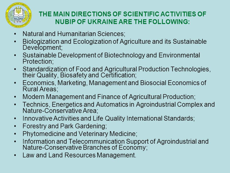 THE MAIN DIRECTIONS OF SCIENTIFIC ACTIVITIES OF NUBIP OF UKRAINE ARE THE FOLLOWING: Natural and Humanitarian Sciences; Biologization and Ecologization of Agriculture and its Sustainable Development; Sustainable Development of Biotechnology and Environmental Protection; Standardization of Food and Agricultural Production Technologies, their Quality, Biosafety and Certification; Economics, Marketing, Management and Biosocial Economics of Rural Areas; Modern Management and Finance of Agricultural Production; Technics, Energetics and Automatics in Agroindustrial Complex and Nature-Conservative Area; Innovative Activities and Life Quality International Standards; Forestry and Park Gardening; Phytomedicine and Veterinary Medicine; Information and Telecommunication Support of Agroindustrial and Nature-Conservative Branches of Economy; Law and Land Resources Management.