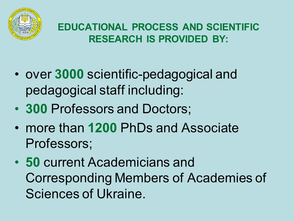 EDUCATIONAL PROCESS AND SCIENTIFIC RESEARCH IS PROVIDED BY: over 3000 scientific-pedagogical and pedagogical staff including: 300 Professors and Doctors; more than 1200 PhDs and Associate Professors; 50 current Academicians and Corresponding Members of Academies of Sciences of Ukraine.