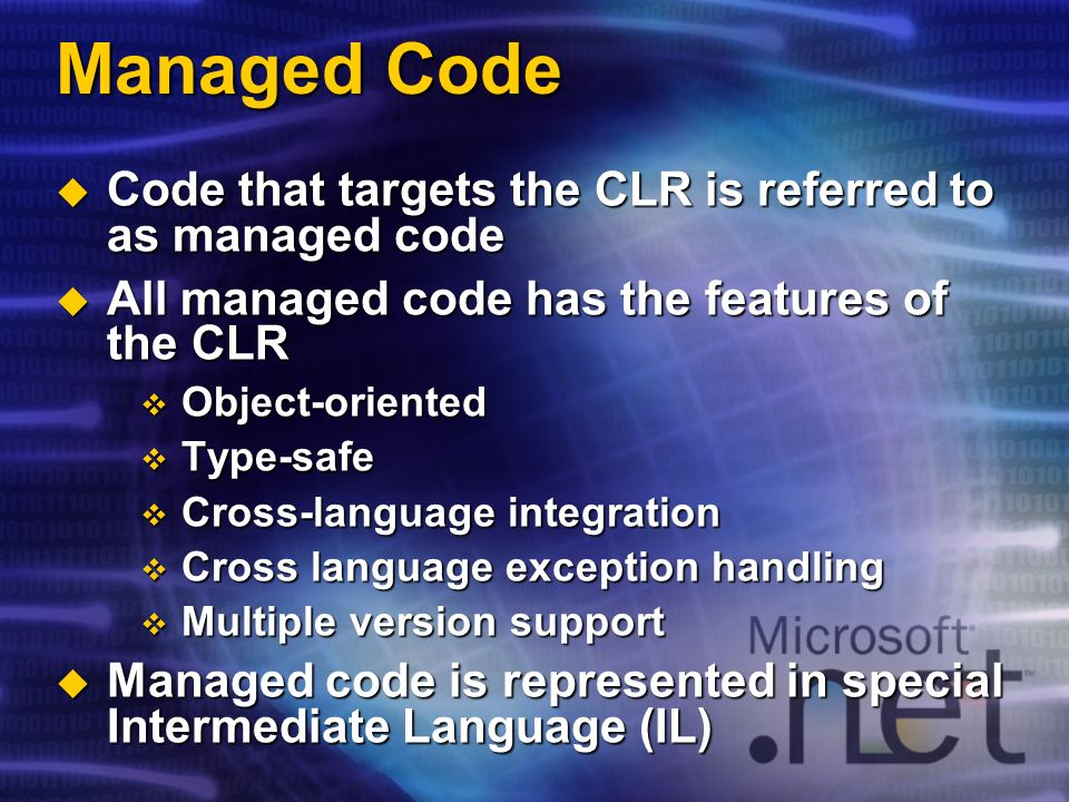 Managed Code Code that targets the CLR is referred to as managed code Code that targets the CLR is referred to as managed code All managed code has the features of the CLR All managed code has the features of the CLR Object-oriented Object-oriented Type-safe Type-safe Cross-language integration Cross-language integration Cross language exception handling Cross language exception handling Multiple version support Multiple version support Managed code is represented in special Intermediate Language (IL) Managed code is represented in special Intermediate Language (IL)
