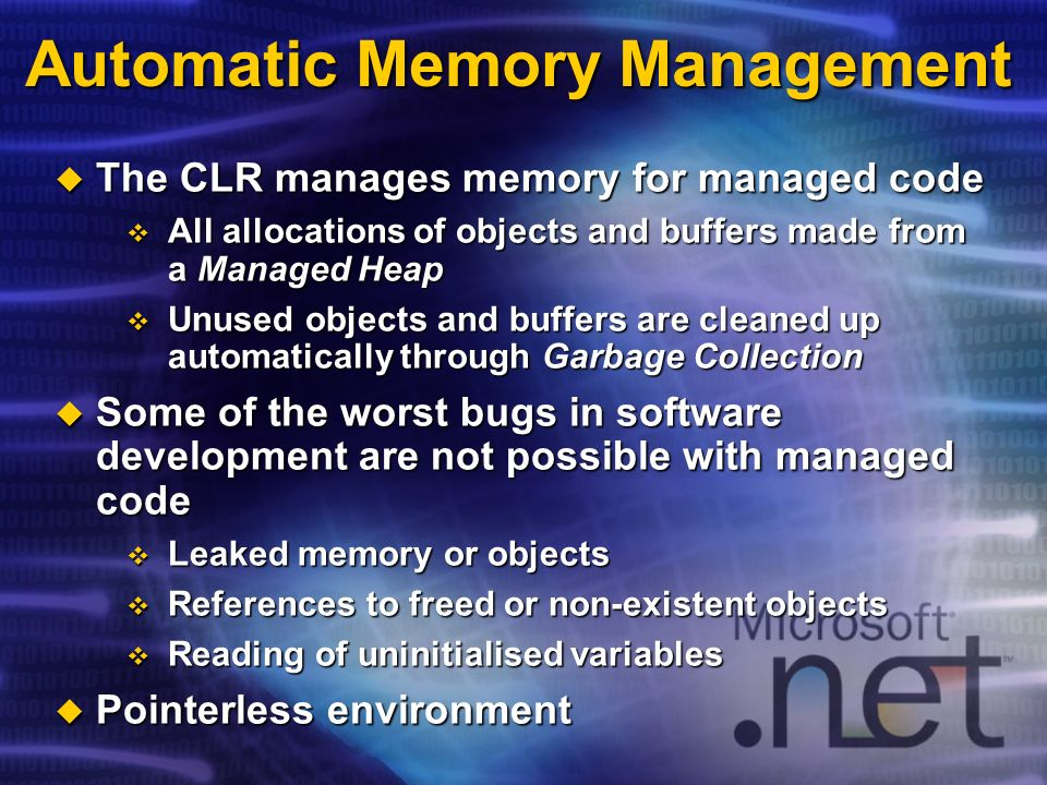 Automatic Memory Management The CLR manages memory for managed code The CLR manages memory for managed code All allocations of objects and buffers made from a Managed Heap All allocations of objects and buffers made from a Managed Heap Unused objects and buffers are cleaned up automatically through Garbage Collection Unused objects and buffers are cleaned up automatically through Garbage Collection Some of the worst bugs in software development are not possible with managed code Some of the worst bugs in software development are not possible with managed code Leaked memory or objects Leaked memory or objects References to freed or non-existent objects References to freed or non-existent objects Reading of uninitialised variables Reading of uninitialised variables Pointerless environment Pointerless environment