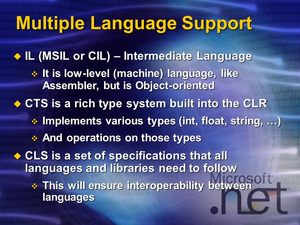 Multiple Language Support IL (MSIL or CIL) – Intermediate Language IL (MSIL or CIL) – Intermediate Language It is low-level (machine) language, like Assembler, but is Object-oriented It is low-level (machine) language, like Assembler, but is Object-oriented CTS is a rich type system built into the CLR CTS is a rich type system built into the CLR Implements various types (int, float, string, …) Implements various types (int, float, string, …) And operations on those types And operations on those types CLS is a set of specifications that all languages and libraries need to follow CLS is a set of specifications that all languages and libraries need to follow This will ensure interoperability between languages This will ensure interoperability between languages