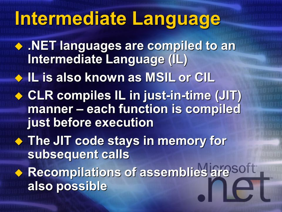 Intermediate Language.NET languages are compiled to an Intermediate Language (IL).NET languages are compiled to an Intermediate Language (IL) IL is also known as MSIL or CIL IL is also known as MSIL or CIL CLR compiles IL in just-in-time (JIT) manner – each function is compiled just before execution CLR compiles IL in just-in-time (JIT) manner – each function is compiled just before execution The JIT code stays in memory for subsequent calls The JIT code stays in memory for subsequent calls Recompilations of assemblies are also possible Recompilations of assemblies are also possible